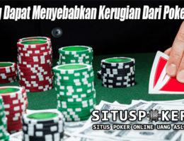 Hal Yang Dapat Menyebabkan Kerugian Dari Poker Online